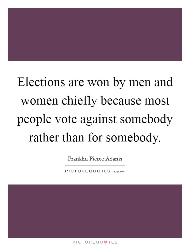 Elections are won by men and women chiefly because most people vote against somebody rather than for somebody Picture Quote #1