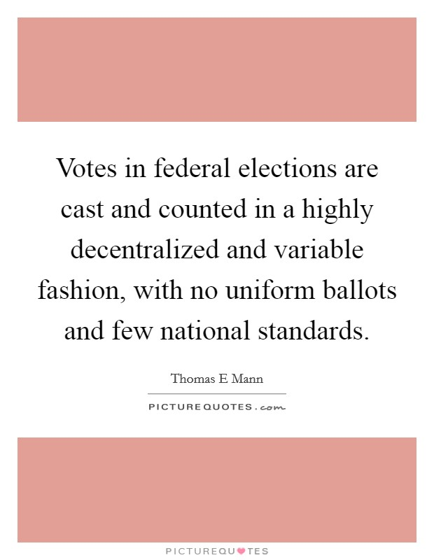 Votes in federal elections are cast and counted in a highly decentralized and variable fashion, with no uniform ballots and few national standards. Picture Quote #1