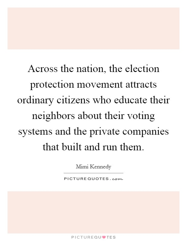 Across the nation, the election protection movement attracts ordinary citizens who educate their neighbors about their voting systems and the private companies that built and run them Picture Quote #1