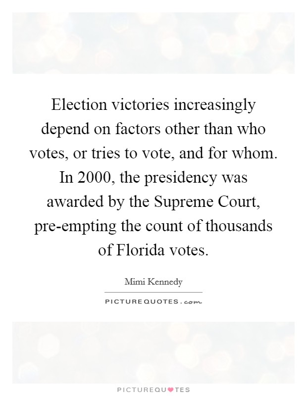 Election victories increasingly depend on factors other than who votes, or tries to vote, and for whom. In 2000, the presidency was awarded by the Supreme Court, pre-empting the count of thousands of Florida votes Picture Quote #1
