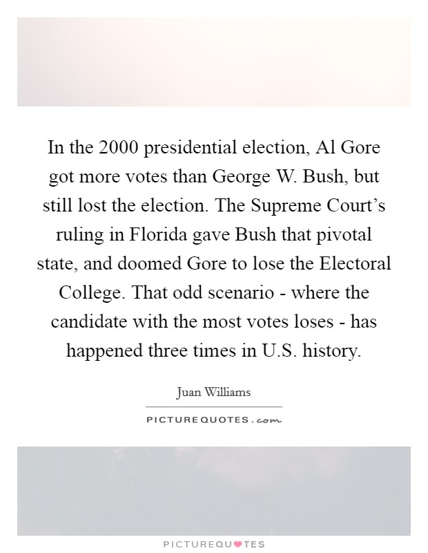 In the 2000 presidential election, Al Gore got more votes than George W. Bush, but still lost the election. The Supreme Court's ruling in Florida gave Bush that pivotal state, and doomed Gore to lose the Electoral College. That odd scenario - where the candidate with the most votes loses - has happened three times in U.S. history. Picture Quote #1