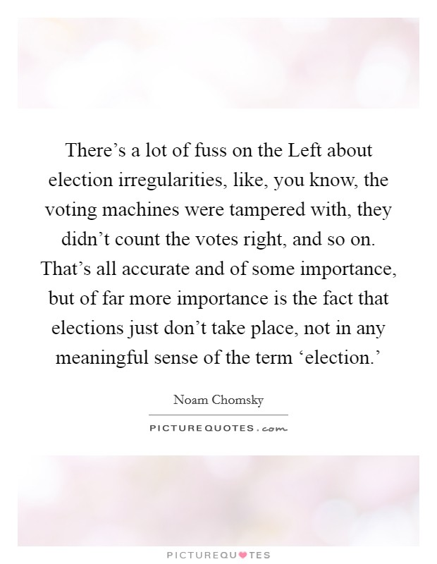 There's a lot of fuss on the Left about election irregularities, like, you know, the voting machines were tampered with, they didn't count the votes right, and so on. That's all accurate and of some importance, but of far more importance is the fact that elections just don't take place, not in any meaningful sense of the term 'election.' Picture Quote #1