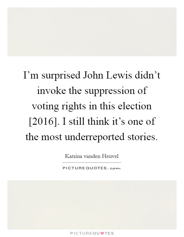 I'm surprised John Lewis didn't invoke the suppression of voting rights in this election [2016]. I still think it's one of the most underreported stories. Picture Quote #1
