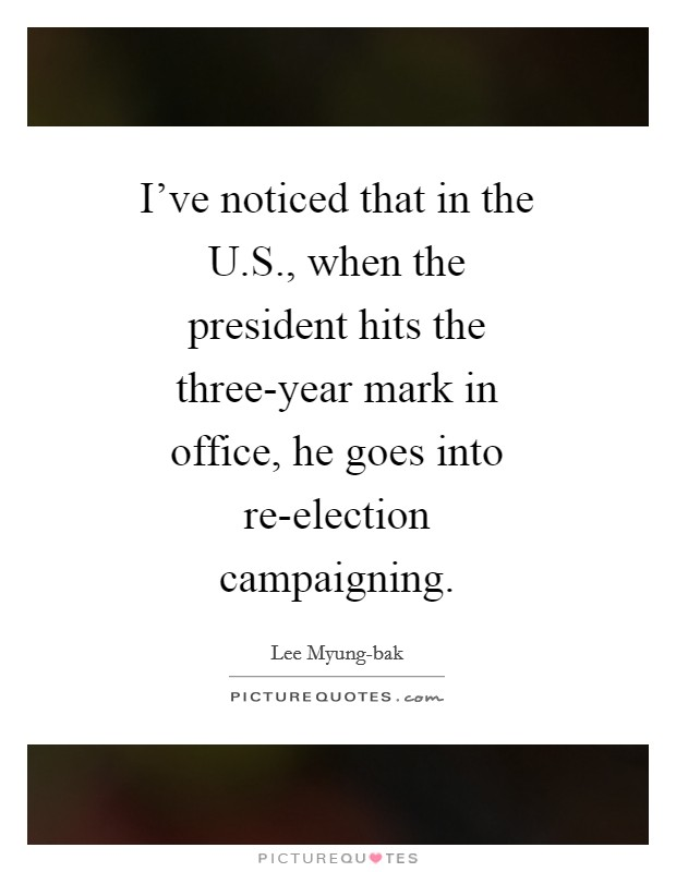 I've noticed that in the U.S., when the president hits the three-year mark in office, he goes into re-election campaigning Picture Quote #1