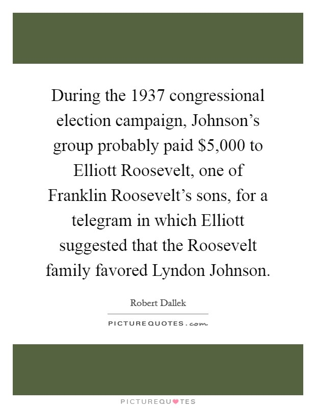 During the 1937 congressional election campaign, Johnson's group probably paid $5,000 to Elliott Roosevelt, one of Franklin Roosevelt's sons, for a telegram in which Elliott suggested that the Roosevelt family favored Lyndon Johnson Picture Quote #1