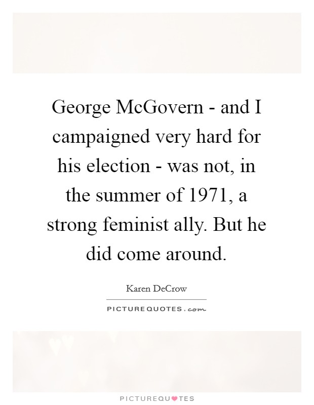 George McGovern - and I campaigned very hard for his election - was not, in the summer of 1971, a strong feminist ally. But he did come around Picture Quote #1