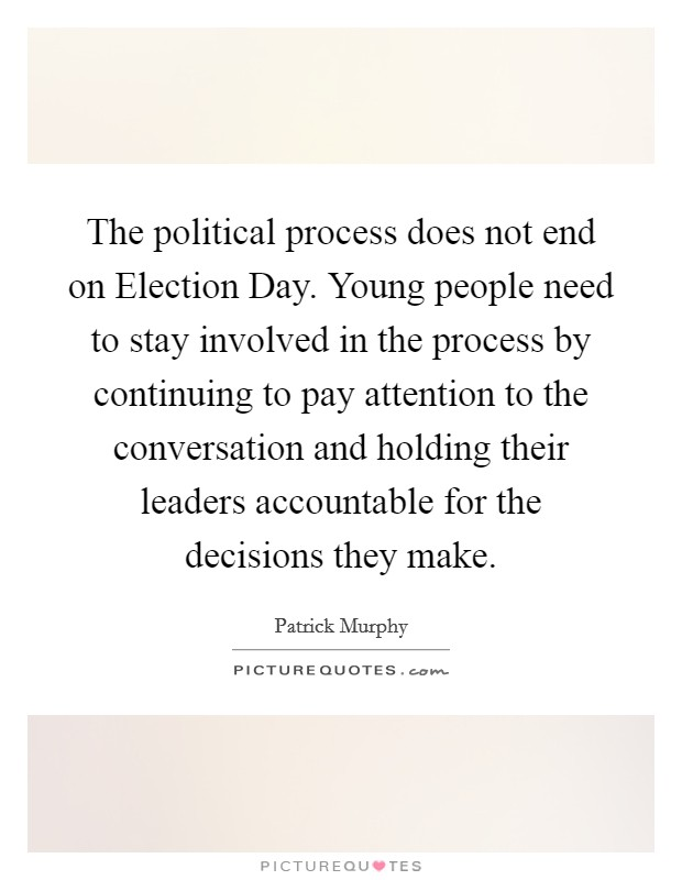 The political process does not end on Election Day. Young people need to stay involved in the process by continuing to pay attention to the conversation and holding their leaders accountable for the decisions they make Picture Quote #1