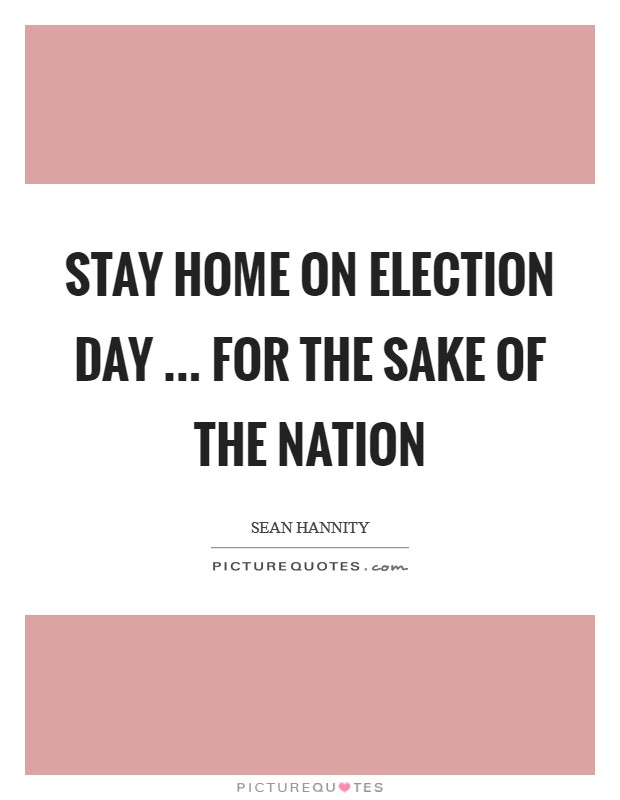 Stay home on Election Day ... for the sake of the nation Picture Quote #1