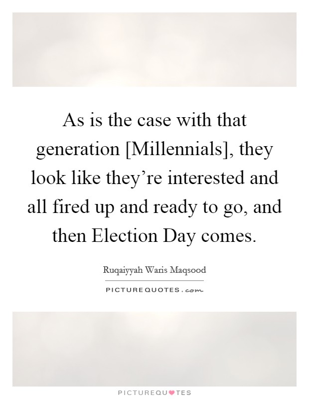 As is the case with that generation [Millennials], they look like they're interested and all fired up and ready to go, and then Election Day comes Picture Quote #1