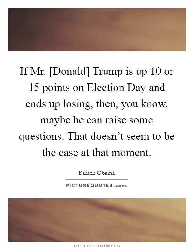 If Mr. [Donald] Trump is up 10 or 15 points on Election Day and ends up losing, then, you know, maybe he can raise some questions. That doesn't seem to be the case at that moment Picture Quote #1