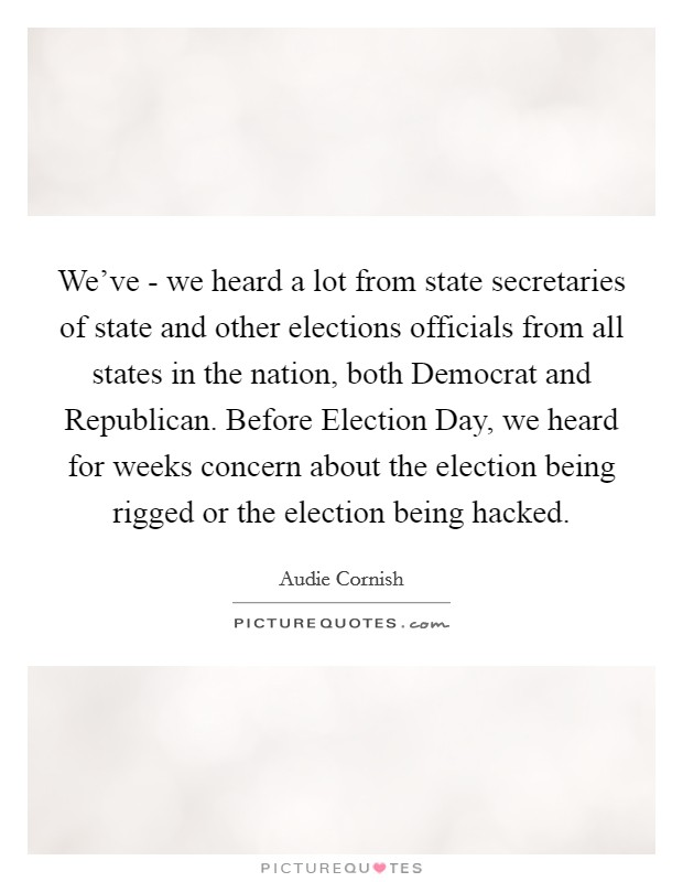 We've - we heard a lot from state secretaries of state and other elections officials from all states in the nation, both Democrat and Republican. Before Election Day, we heard for weeks concern about the election being rigged or the election being hacked Picture Quote #1