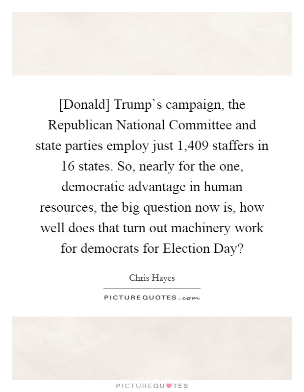 [Donald] Trump`s campaign, the Republican National Committee and state parties employ just 1,409 staffers in 16 states. So, nearly for the one, democratic advantage in human resources, the big question now is, how well does that turn out machinery work for democrats for Election Day? Picture Quote #1