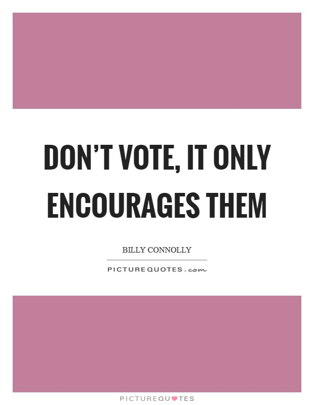 Don't vote, it only encourages them Picture Quote #1