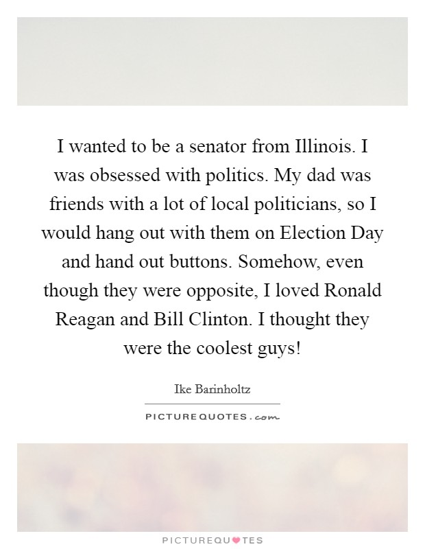 I wanted to be a senator from Illinois. I was obsessed with politics. My dad was friends with a lot of local politicians, so I would hang out with them on Election Day and hand out buttons. Somehow, even though they were opposite, I loved Ronald Reagan and Bill Clinton. I thought they were the coolest guys! Picture Quote #1