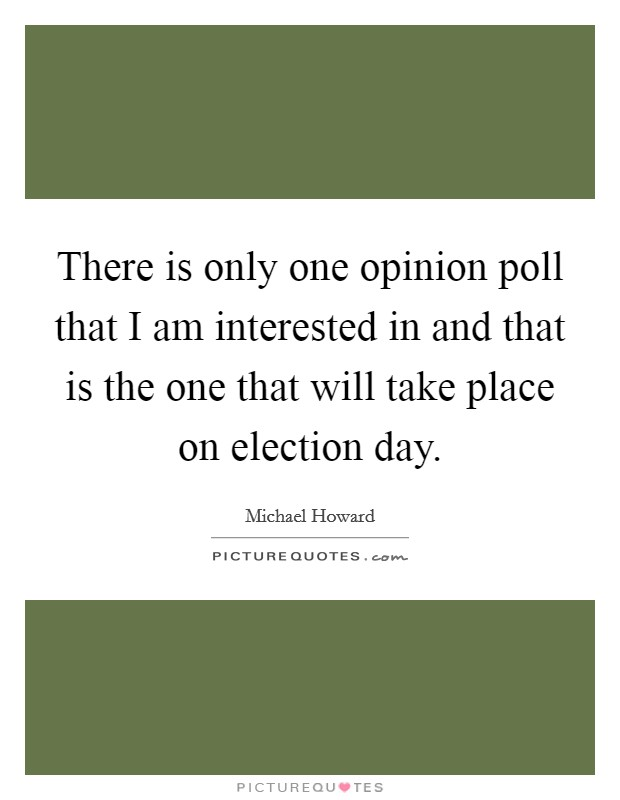 There is only one opinion poll that I am interested in and that is the one that will take place on election day Picture Quote #1