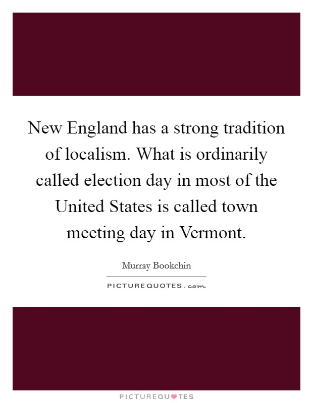 New England has a strong tradition of localism. What is ordinarily called election day in most of the United States is called town meeting day in Vermont Picture Quote #1