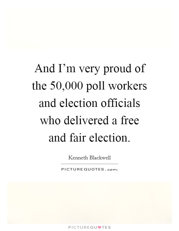 And I'm very proud of the 50,000 poll workers and election officials who delivered a free and fair election. Picture Quote #1