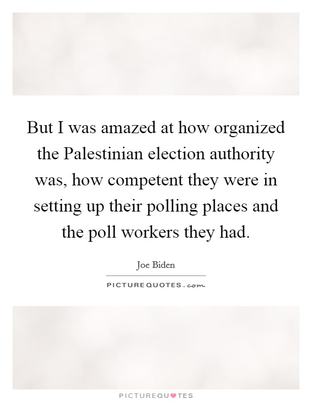 But I was amazed at how organized the Palestinian election authority was, how competent they were in setting up their polling places and the poll workers they had. Picture Quote #1