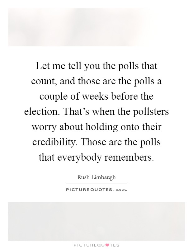 Let me tell you the polls that count, and those are the polls a couple of weeks before the election. That's when the pollsters worry about holding onto their credibility. Those are the polls that everybody remembers Picture Quote #1