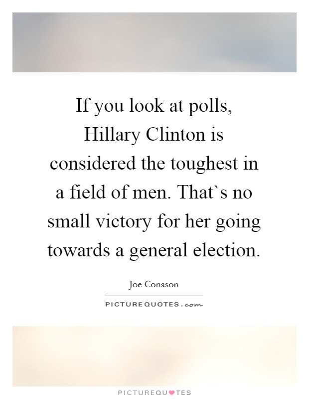 If you look at polls, Hillary Clinton is considered the toughest in a field of men. That`s no small victory for her going towards a general election Picture Quote #1