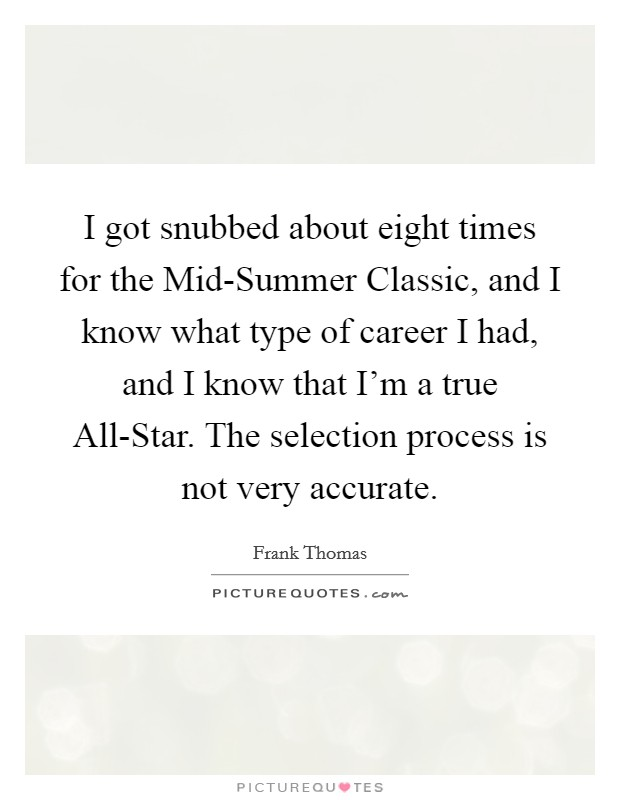 I got snubbed about eight times for the Mid-Summer Classic, and I know what type of career I had, and I know that I'm a true All-Star. The selection process is not very accurate Picture Quote #1