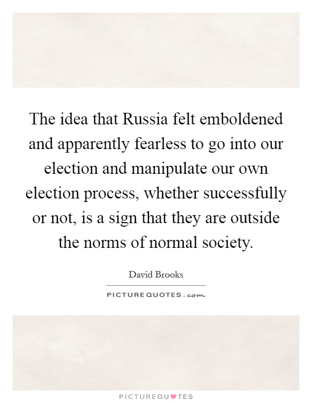 The idea that Russia felt emboldened and apparently fearless to go into our election and manipulate our own election process, whether successfully or not, is a sign that they are outside the norms of normal society Picture Quote #1