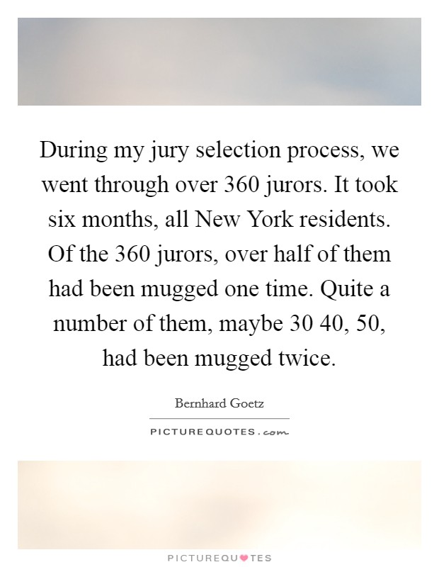 During my jury selection process, we went through over 360 jurors. It took six months, all New York residents. Of the 360 jurors, over half of them had been mugged one time. Quite a number of them, maybe 30 40, 50, had been mugged twice Picture Quote #1