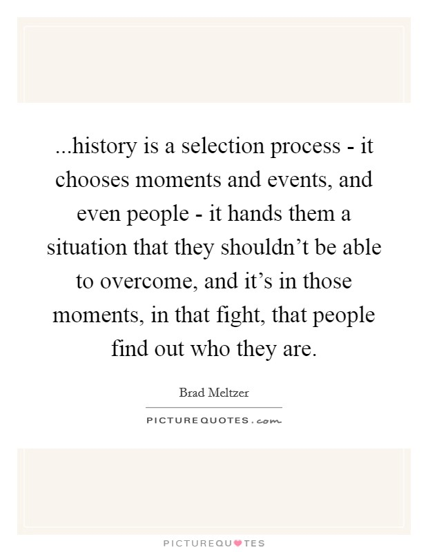 ...history is a selection process - it chooses moments and events, and even people - it hands them a situation that they shouldn't be able to overcome, and it's in those moments, in that fight, that people find out who they are Picture Quote #1