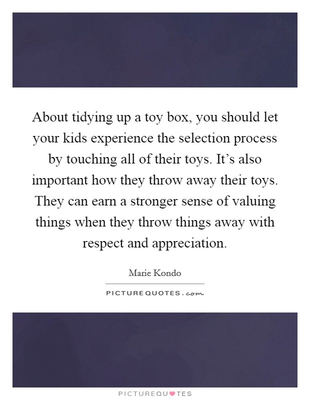 About tidying up a toy box, you should let your kids experience the selection process by touching all of their toys. It's also important how they throw away their toys. They can earn a stronger sense of valuing things when they throw things away with respect and appreciation Picture Quote #1