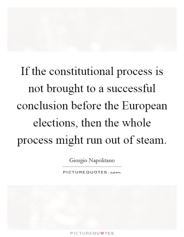 If the constitutional process is not brought to a successful conclusion before the European elections, then the whole process might run out of steam Picture Quote #1