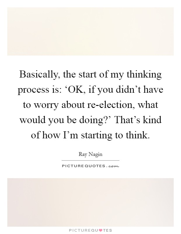 Basically, the start of my thinking process is: 'OK, if you didn't have to worry about re-election, what would you be doing?' That's kind of how I'm starting to think Picture Quote #1