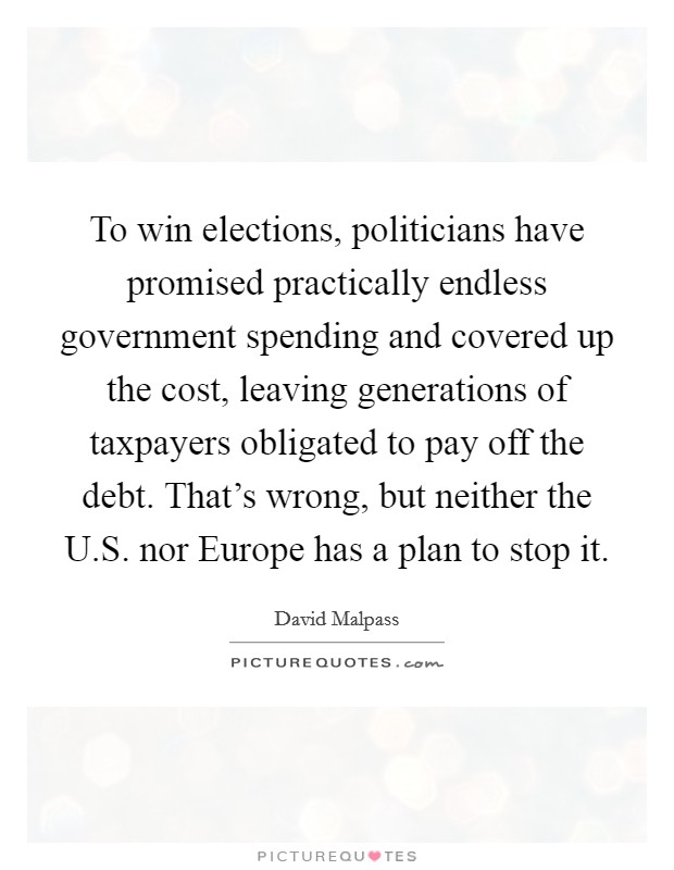 To win elections, politicians have promised practically endless government spending and covered up the cost, leaving generations of taxpayers obligated to pay off the debt. That's wrong, but neither the U.S. nor Europe has a plan to stop it Picture Quote #1