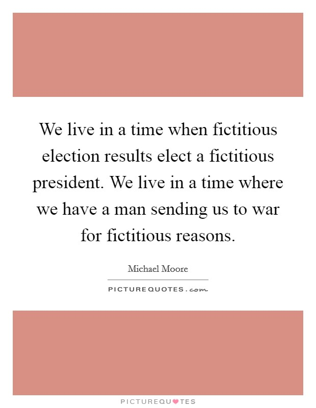 We live in a time when fictitious election results elect a fictitious president. We live in a time where we have a man sending us to war for fictitious reasons Picture Quote #1