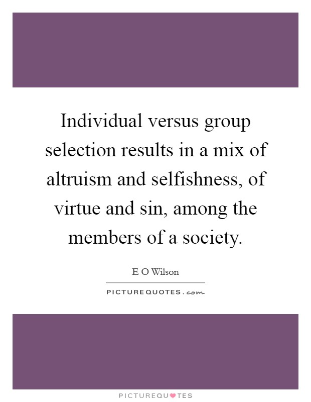 Individual versus group selection results in a mix of altruism and selfishness, of virtue and sin, among the members of a society Picture Quote #1