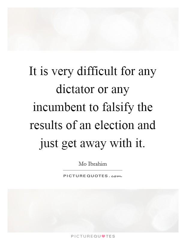It is very difficult for any dictator or any incumbent to falsify the results of an election and just get away with it Picture Quote #1