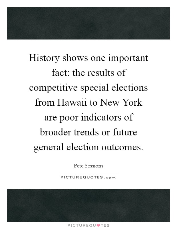 History shows one important fact: the results of competitive special elections from Hawaii to New York are poor indicators of broader trends or future general election outcomes Picture Quote #1