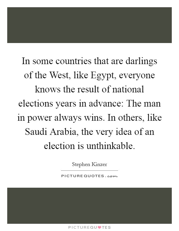In some countries that are darlings of the West, like Egypt, everyone knows the result of national elections years in advance: The man in power always wins. In others, like Saudi Arabia, the very idea of an election is unthinkable Picture Quote #1
