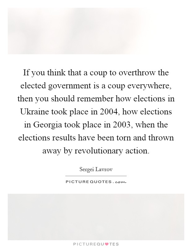 If you think that a coup to overthrow the elected government is a coup everywhere, then you should remember how elections in Ukraine took place in 2004, how elections in Georgia took place in 2003, when the elections results have been torn and thrown away by revolutionary action Picture Quote #1