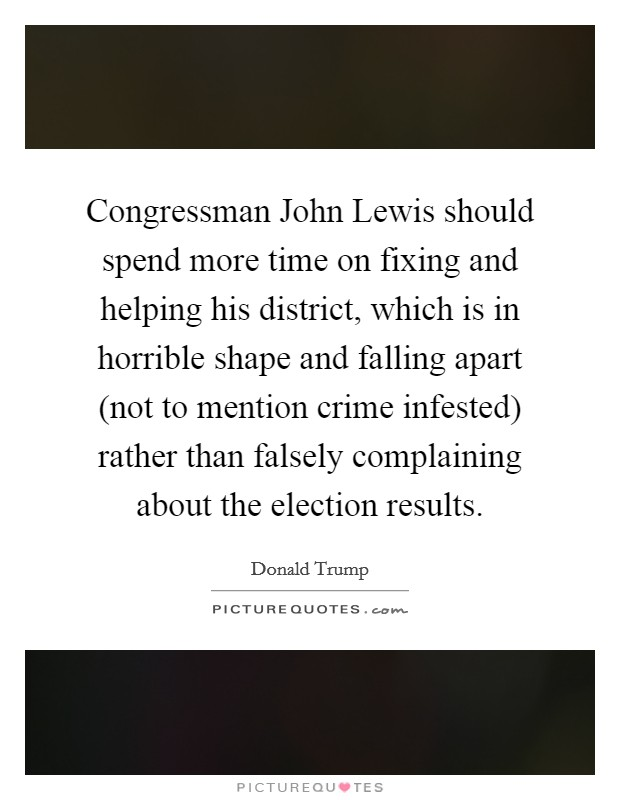 Congressman John Lewis should spend more time on fixing and helping his district, which is in horrible shape and falling apart (not to mention crime infested) rather than falsely complaining about the election results Picture Quote #1