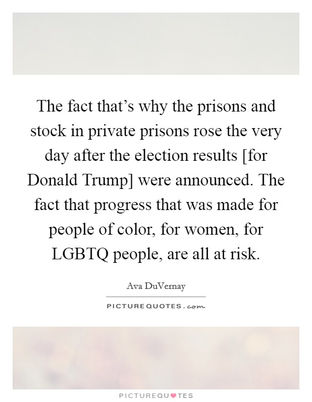 The fact that's why the prisons and stock in private prisons rose the very day after the election results [for Donald Trump] were announced. The fact that progress that was made for people of color, for women, for LGBTQ people, are all at risk Picture Quote #1