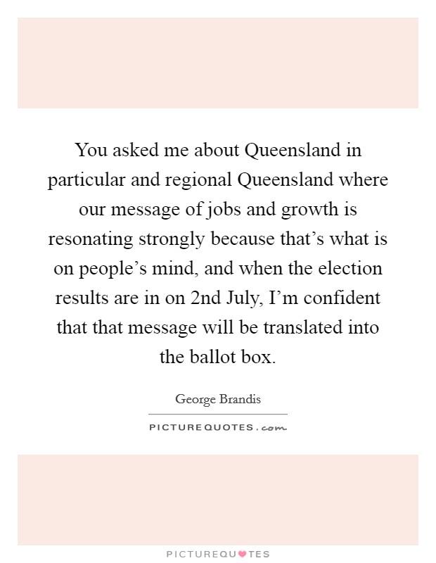 You asked me about Queensland in particular and regional Queensland where our message of jobs and growth is resonating strongly because that's what is on people's mind, and when the election results are in on 2nd July, I'm confident that that message will be translated into the ballot box Picture Quote #1