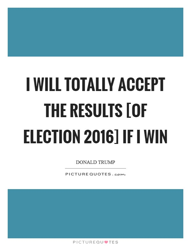 I will totally accept the results [of Election 2016] if I win Picture Quote #1