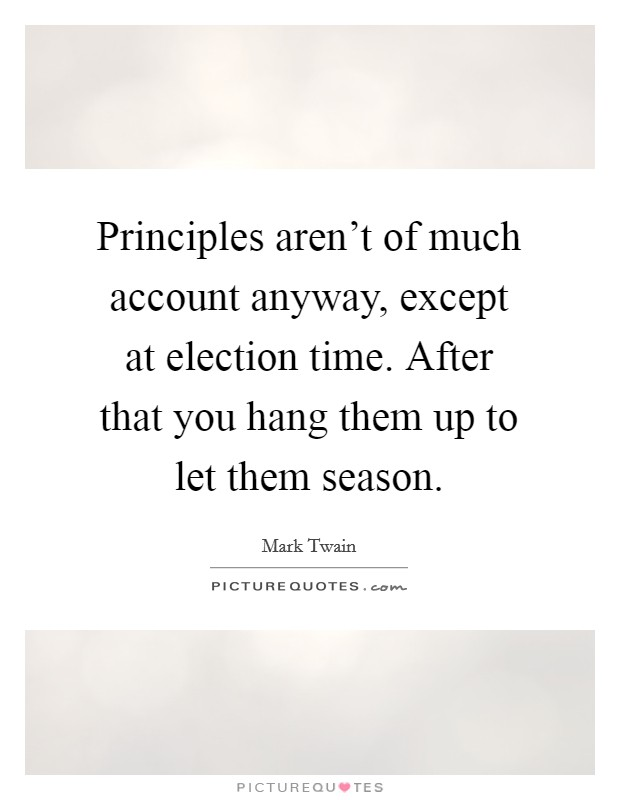 Principles aren't of much account anyway, except at election time. After that you hang them up to let them season Picture Quote #1