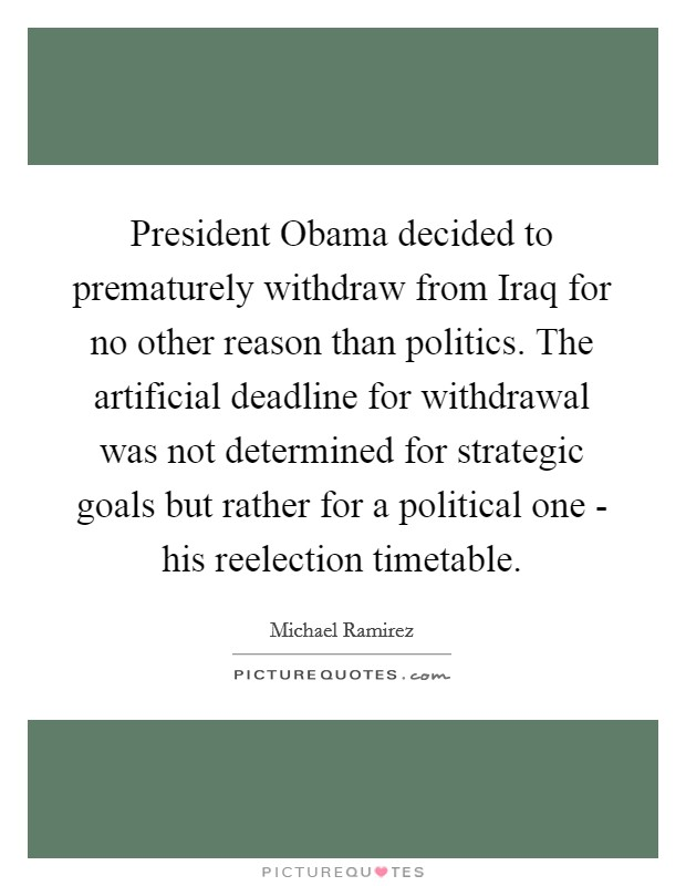President Obama decided to prematurely withdraw from Iraq for no other reason than politics. The artificial deadline for withdrawal was not determined for strategic goals but rather for a political one - his reelection timetable Picture Quote #1