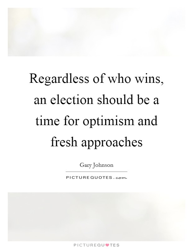 Regardless of who wins, an election should be a time for optimism and fresh approaches Picture Quote #1