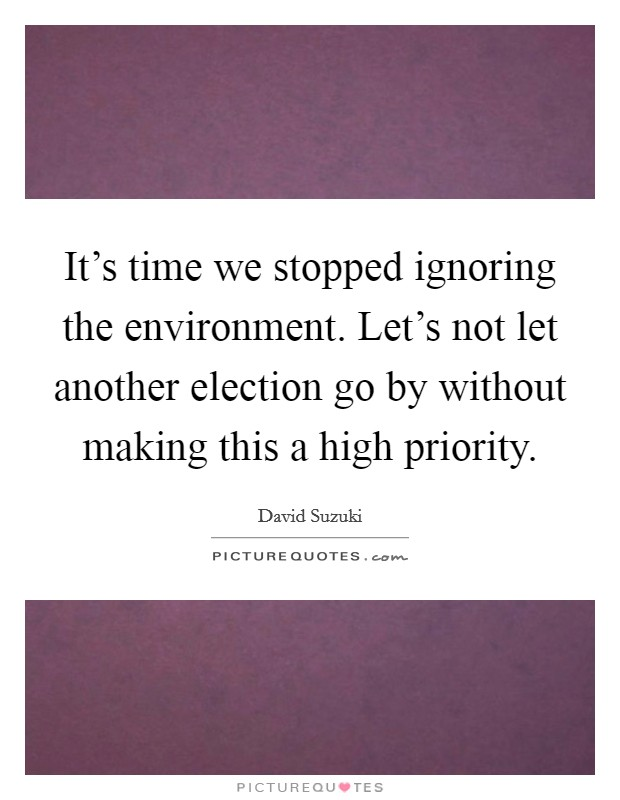 It's time we stopped ignoring the environment. Let's not let another election go by without making this a high priority Picture Quote #1