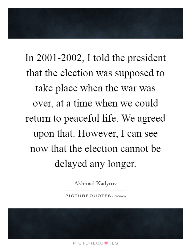 In 2001-2002, I told the president that the election was supposed to take place when the war was over, at a time when we could return to peaceful life. We agreed upon that. However, I can see now that the election cannot be delayed any longer Picture Quote #1