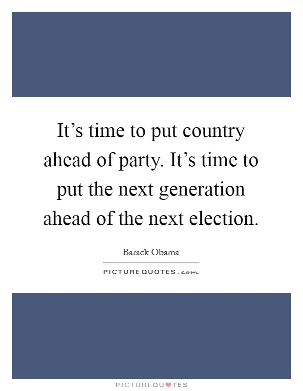 It's time to put country ahead of party. It's time to put the next generation ahead of the next election Picture Quote #1
