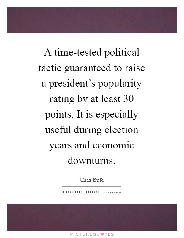 A time-tested political tactic guaranteed to raise a president's popularity rating by at least 30 points. It is especially useful during election years and economic downturns Picture Quote #1