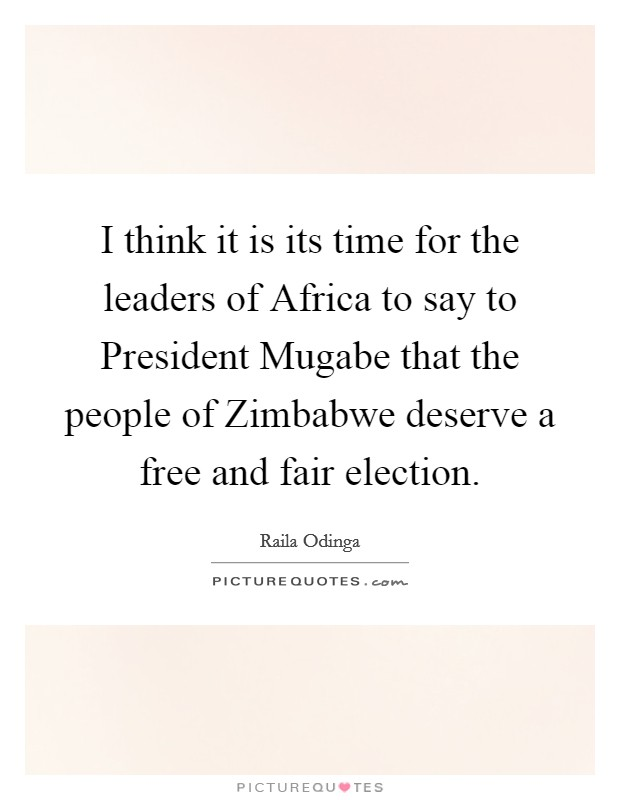 I think it is its time for the leaders of Africa to say to President Mugabe that the people of Zimbabwe deserve a free and fair election Picture Quote #1